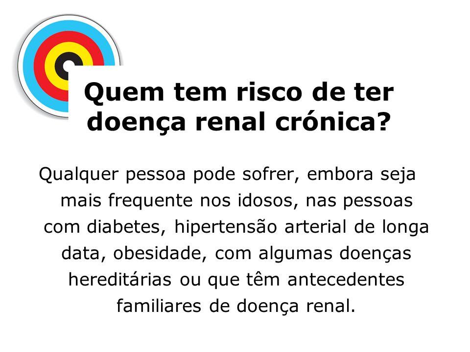 Quem tem risco de ter doença renal crónica? Qualquer pessoa pode sofrer, embora seja mais frequente nos idosos, nas pessoas com diabetes, hipertensão