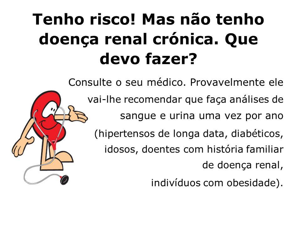 Tenho risco! Mas não tenho doença renal crónica. Que devo fazer? Consulte o seu médico. Provavelmente ele vai-lhe recomendar que faça análises de sang