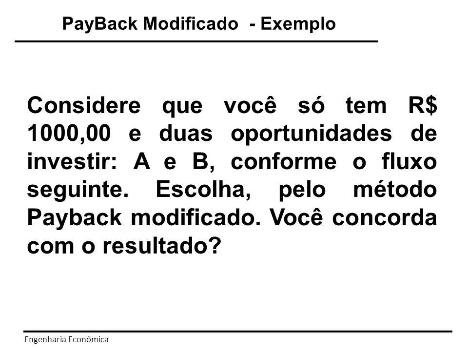 Engenharia Econômica 500 400 300 1000 i=10% a.m.c.m 500 A 300 542 400 1000 800 B i=10% a.m.c.m Payback = 2,72 meses Payback = 2,73 meses Cuidado PayBack Modificado - Exemplo
