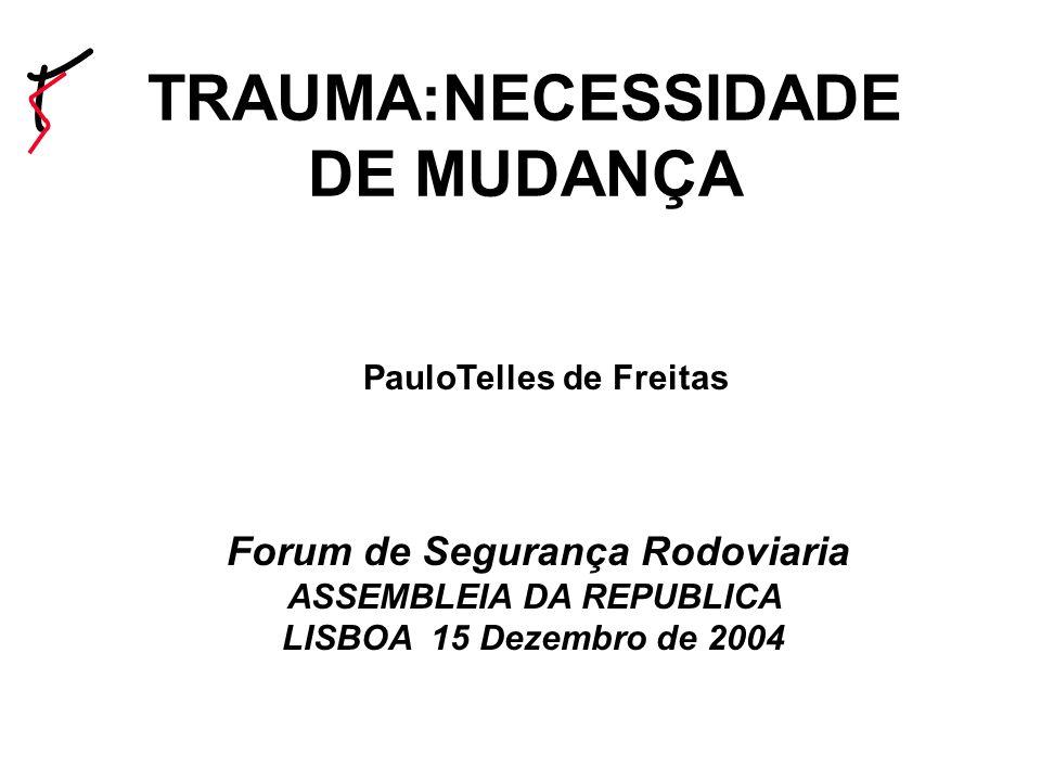 TRAUMA:NECESSIDADE DE MUDANÇA PauloTelles de Freitas Forum de Segurança Rodoviaria ASSEMBLEIA DA REPUBLICA LISBOA 15 Dezembro de 2004