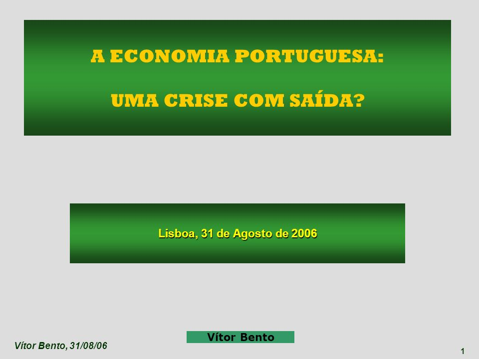 Vítor Bento, 31/08/06 1 Lisboa, 31 de Agosto de 2006 Vítor Bento A ECONOMIA PORTUGUESA: UMA CRISE COM SAÍDA?