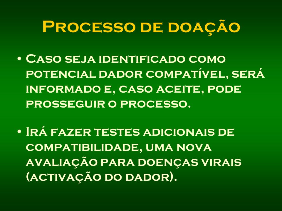 Processo de doação Caso seja identificado como potencial dador compatível, será informado e, caso aceite, pode prosseguir o processo. Irá fazer testes
