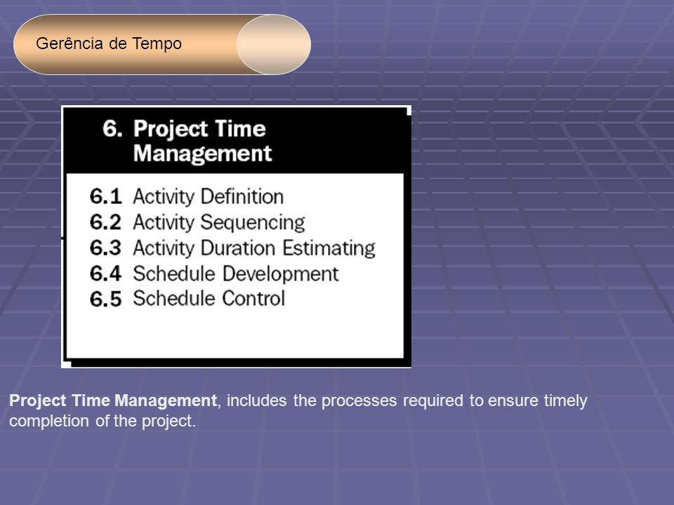 Gerência de Tempo Project Time Management, includes the processes required to ensure timely completion of the project.