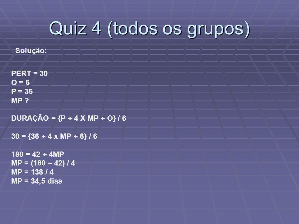 Quiz 4 (todos os grupos) Solução: PERT = 30 O = 6 P = 36 MP ? DURAÇÃO = {P + 4 X MP + O} / 6 30 = {36 + 4 x MP + 6} / 6 180 = 42 + 4MP MP = (180 – 42)