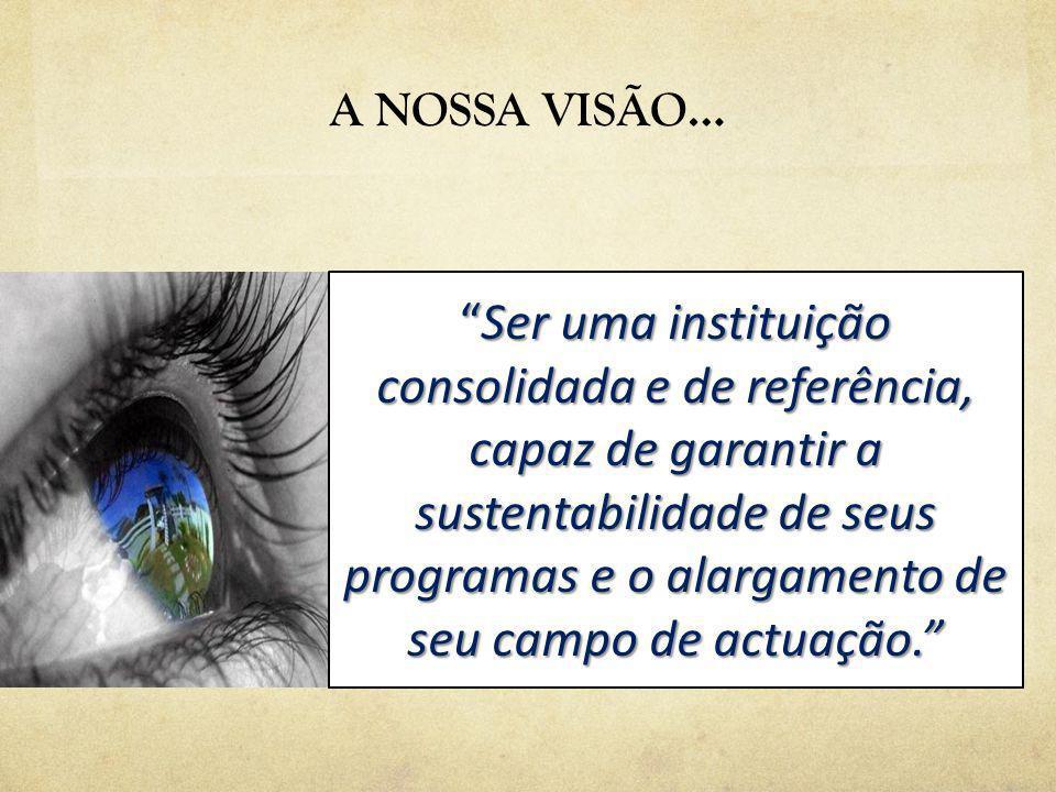 A NOSSA VISÃO… Ser uma instituição consolidada e de referência, capaz de garantir a sustentabilidade de seus programas e o alargamento de seu campo de actuação.Ser uma instituição consolidada e de referência, capaz de garantir a sustentabilidade de seus programas e o alargamento de seu campo de actuação.