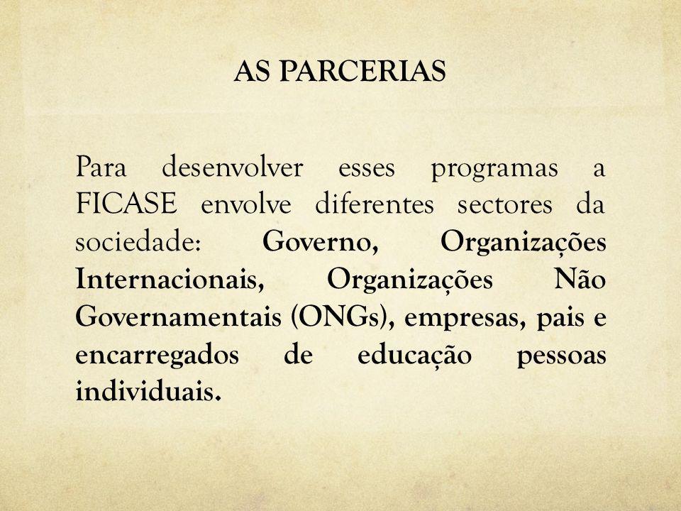 AS PARCERIAS Para desenvolver esses programas a FICASE envolve diferentes sectores da sociedade: Governo, Organizações Internacionais, Organizações Não Governamentais (ONGs), empresas, pais e encarregados de educação pessoas individuais.