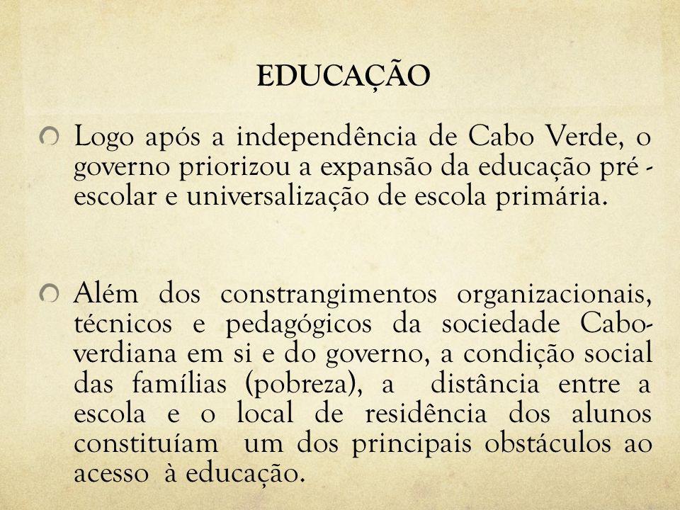 EDUCAÇÃO Logo após a independência de Cabo Verde, o governo priorizou a expansão da educação pré - escolar e universalização de escola primária. Além