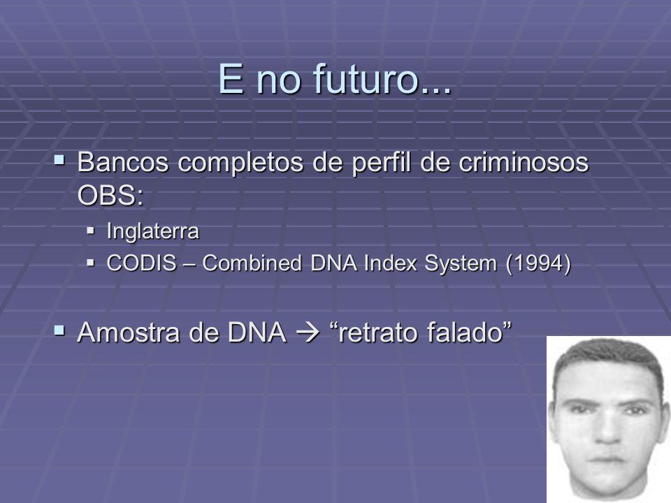 E no futuro... Bancos completos de perfil de criminosos OBS: Bancos completos de perfil de criminosos OBS: Inglaterra Inglaterra CODIS – Combined DNA