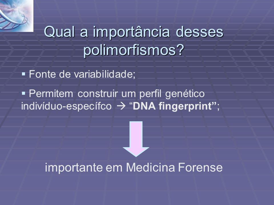 Qual a importância desses polimorfismos? Fonte de variabilidade; Permitem construir um perfil genético indivíduo-específco DNA fingerprint; importante