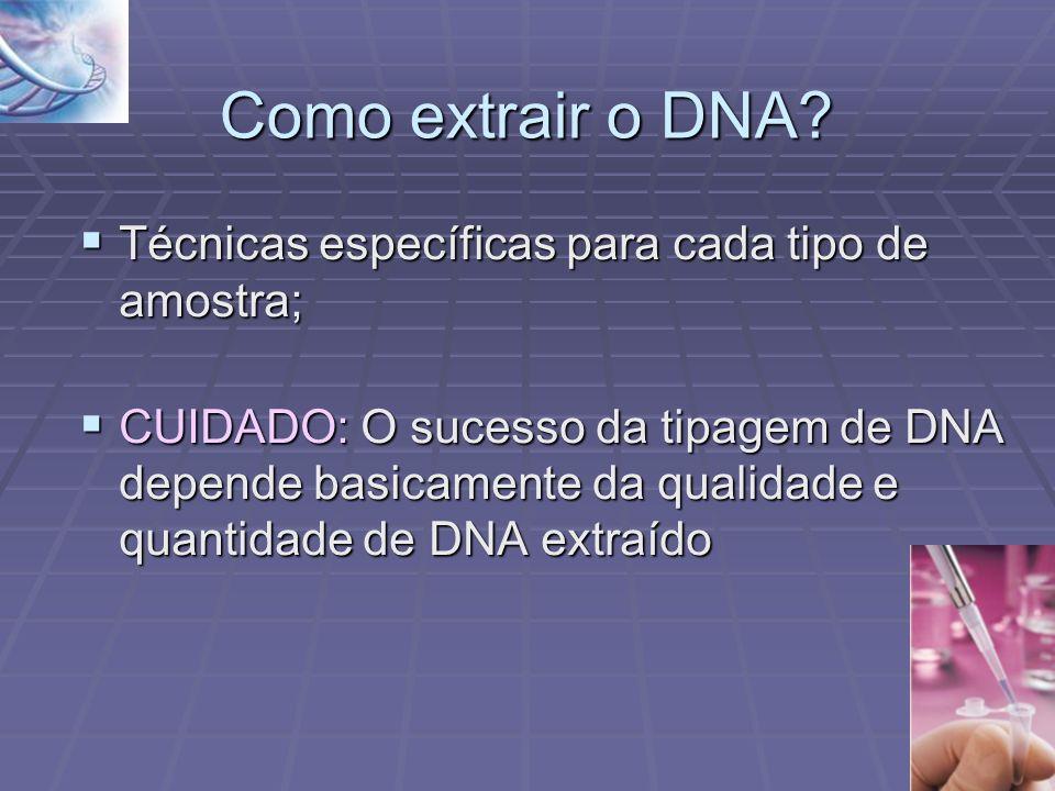 Como extrair o DNA? Técnicas específicas para cada tipo de amostra; Técnicas específicas para cada tipo de amostra; CUIDADO: O sucesso da tipagem de D