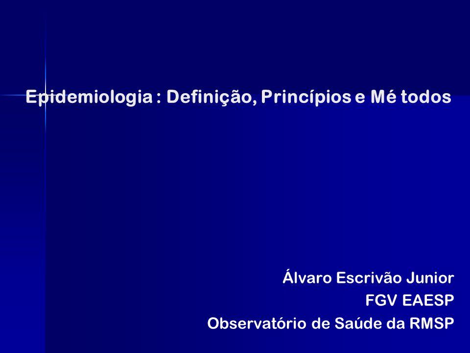 Epidemiologia : Definição, Princípios e Mé todos Álvaro Escrivão Junior FGV EAESP Observatório de Saúde da RMSP