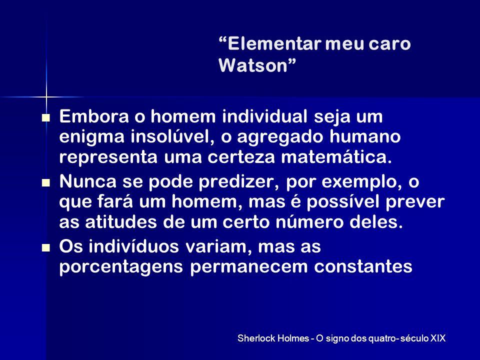 Elementar meu caro Watson Embora o homem individual seja um enigma insolúvel, o agregado humano representa uma certeza matemática. Nunca se pode predi