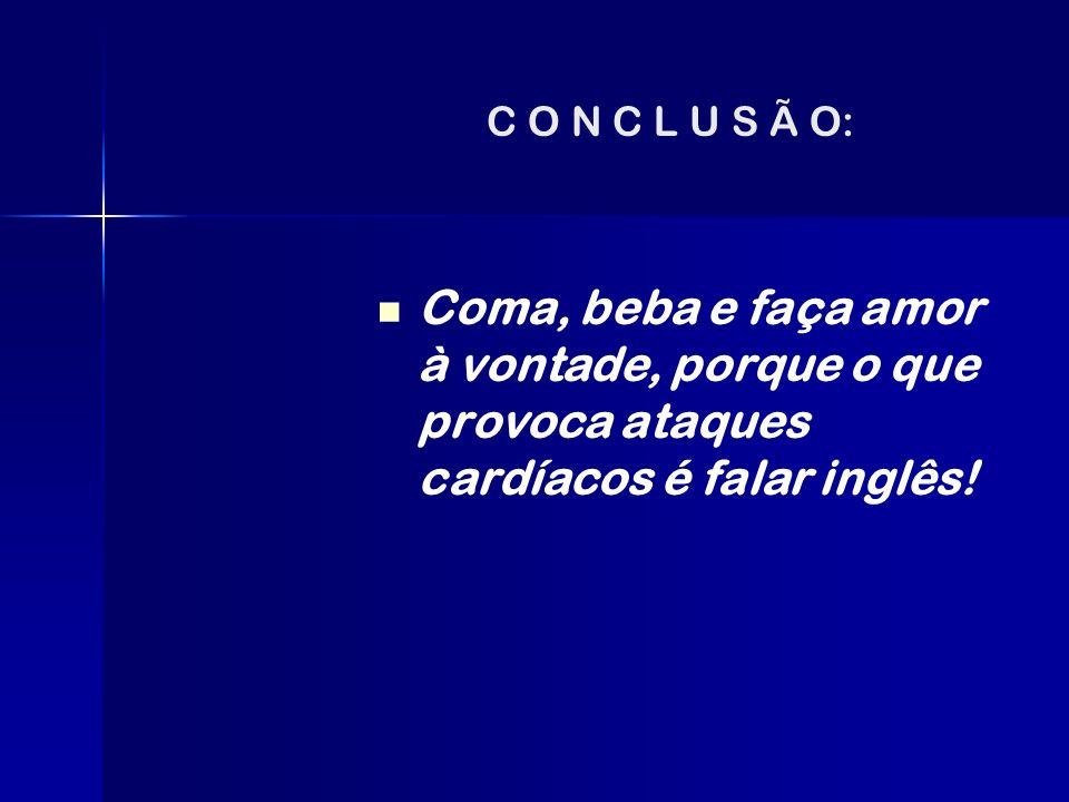 C O N C L U S Ã O: Coma, beba e faça amor à vontade, porque o que provoca ataques cardíacos é falar inglês!