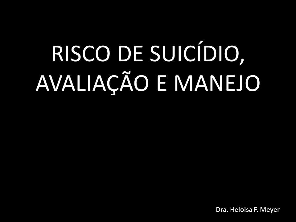 RISCO DE SUICÍDIO, AVALIAÇÃO E MANEJO Dra. Heloisa F. Meyer