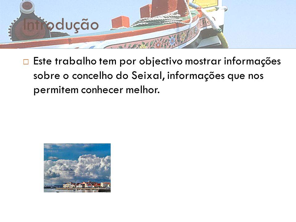 Introdução Este trabalho tem por objectivo mostrar informações sobre o concelho do Seixal, informações que nos permitem conhecer melhor.