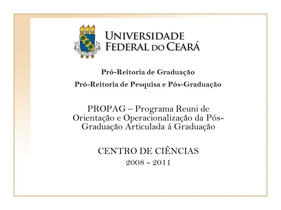 Pró-Reitoria de Graduação Pró-Reitoria de Pesquisa e Pós-Graduação PROPAG – Programa Reuni de Orientação e Operacionalização da Pós- Graduação Articulada á Graduação CENTRO DE CIÊNCIAS 2008 - 2011