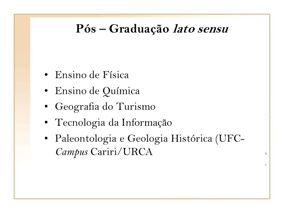 Pós – Graduação lato sensu Ensino de Física Ensino de Química Geografia do Turismo Tecnologia da Informação Paleontologia e Geologia Histórica (UFC- Campus Cariri/URCA