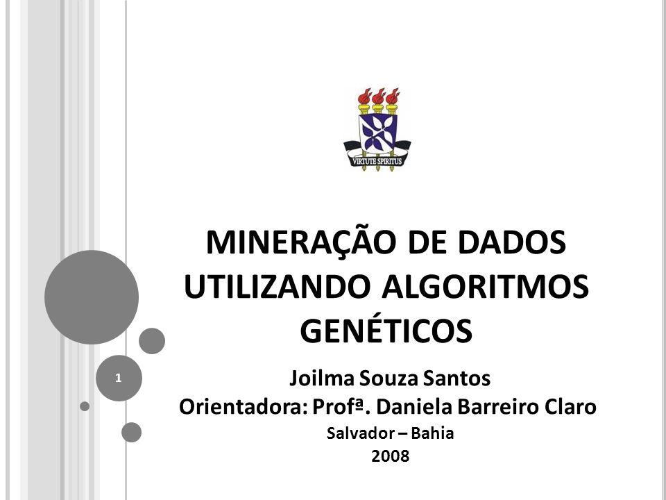 MINERAÇÃO DE DADOS UTILIZANDO ALGORITMOS GENÉTICOS Joilma Souza Santos Orientadora: Profª.