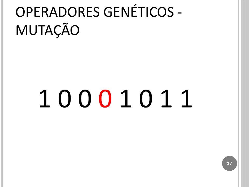 1 0 0 0 1 0 1 1 17 OPERADORES GENÉTICOS - MUTAÇÃO