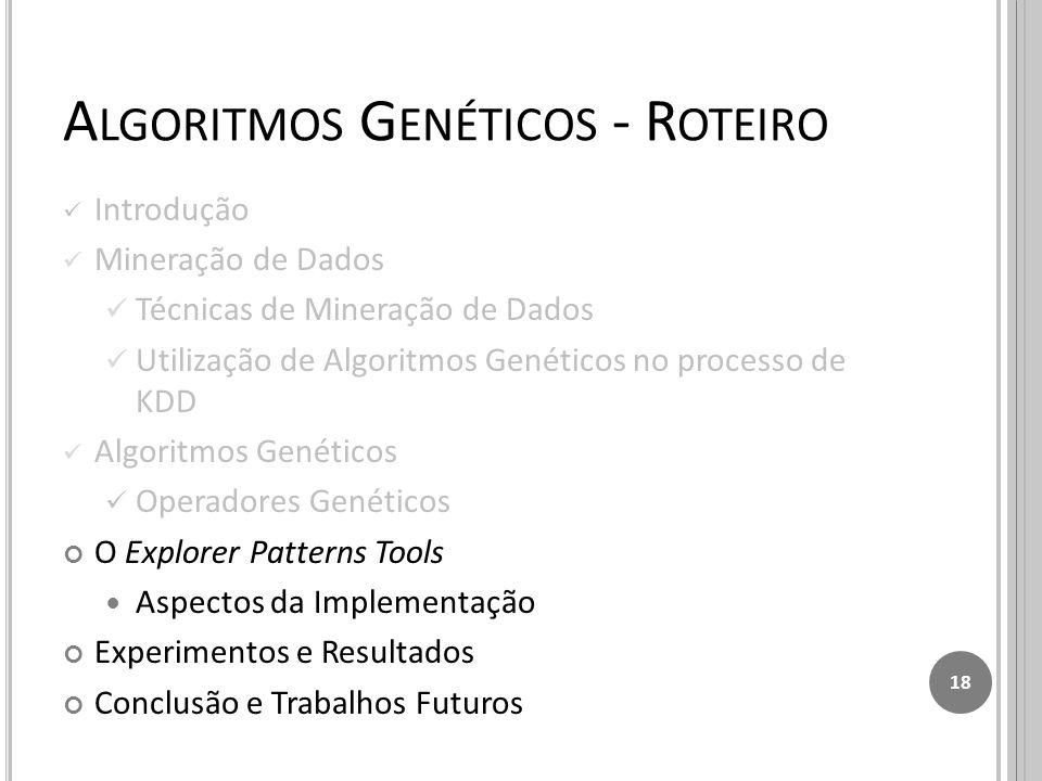 A LGORITMOS G ENÉTICOS - R OTEIRO Introdução Mineração de Dados Técnicas de Mineração de Dados Utilização de Algoritmos Genéticos no processo de KDD Algoritmos Genéticos Operadores Genéticos O Explorer Patterns Tools Aspectos da Implementação Experimentos e Resultados Conclusão e Trabalhos Futuros 18