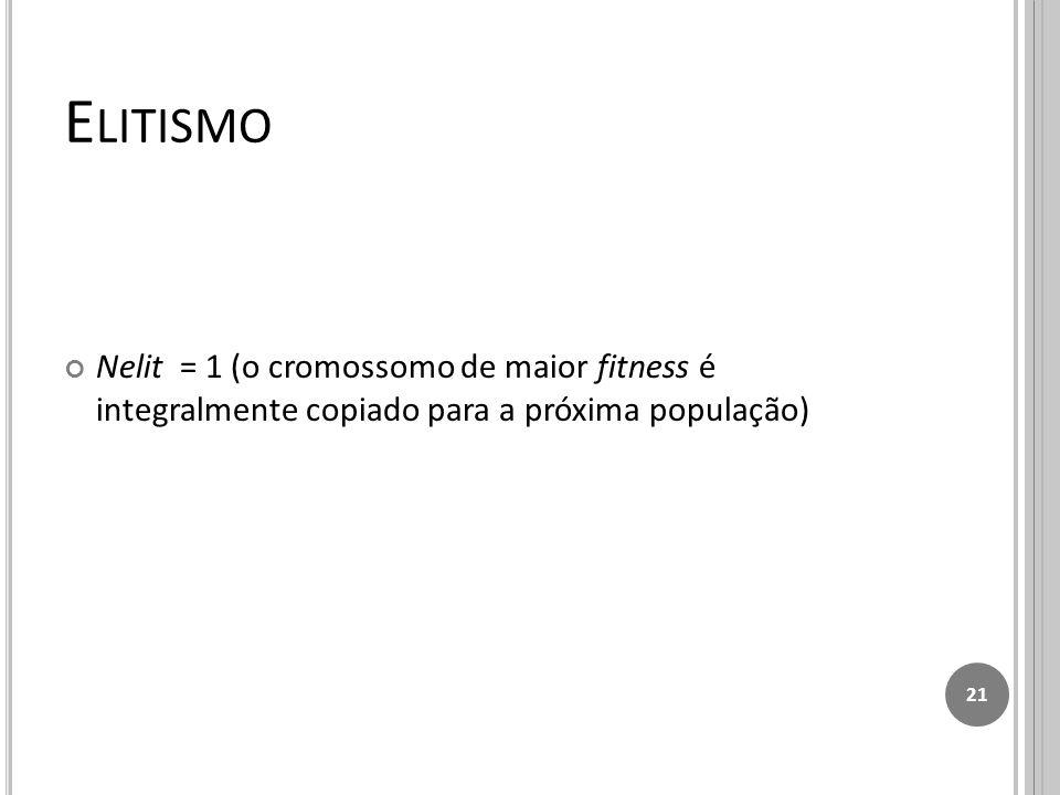 E LITISMO Nelit = 1 (o cromossomo de maior fitness é integralmente copiado para a próxima população) 21