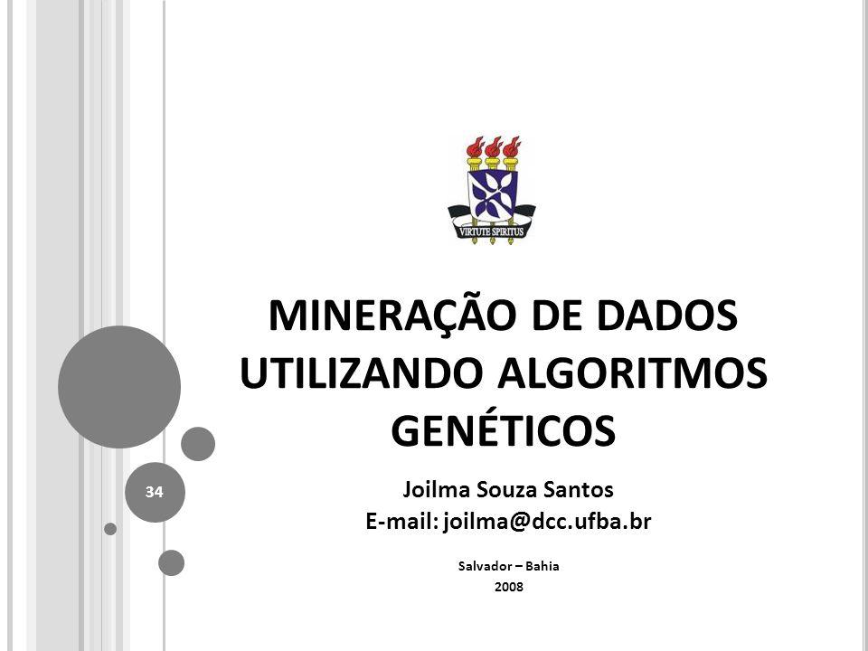 MINERAÇÃO DE DADOS UTILIZANDO ALGORITMOS GENÉTICOS Joilma Souza Santos E-mail: joilma@dcc.ufba.br Salvador – Bahia 2008 34