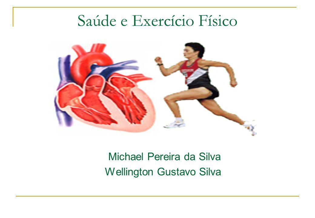 Saúde e Exercício Físico Michael Pereira da Silva Wellington Gustavo Silva