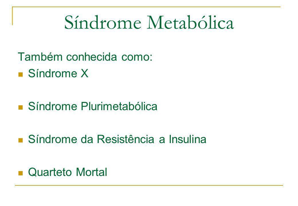 Síndrome Metabólica Também conhecida como: Síndrome X Síndrome Plurimetabólica Síndrome da Resistência a Insulina Quarteto Mortal