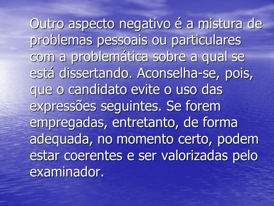 Outro aspecto negativo é a mistura de problemas pessoais ou particulares com a problemática sobre a qual se está dissertando. Aconselha-se, pois, que