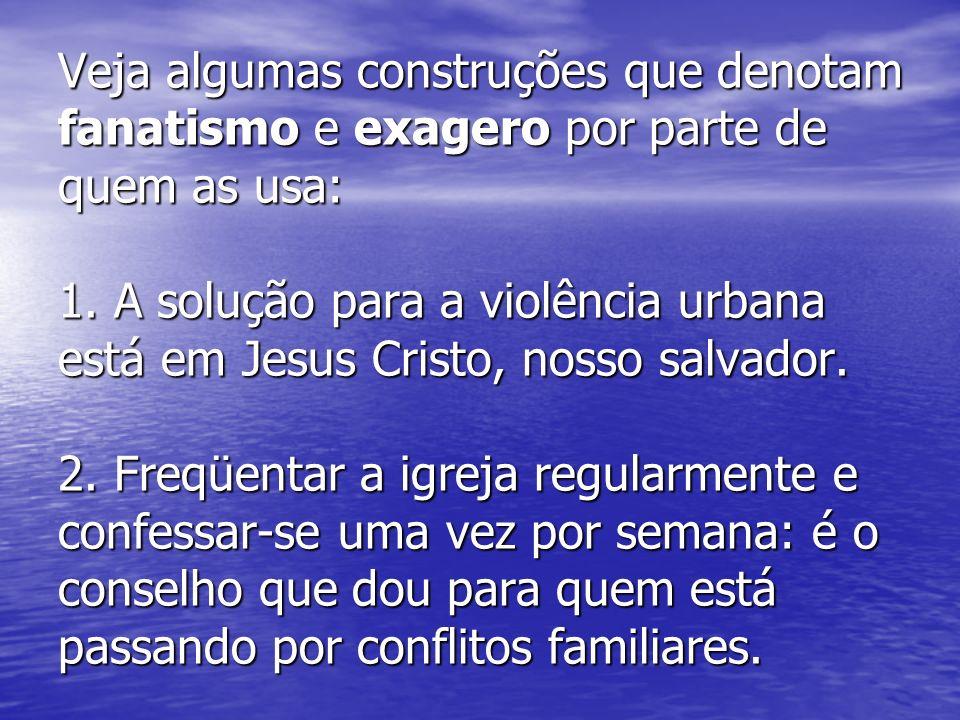 Veja algumas construções que denotam fanatismo e exagero por parte de quem as usa: 1. A solução para a violência urbana está em Jesus Cristo, nosso sa