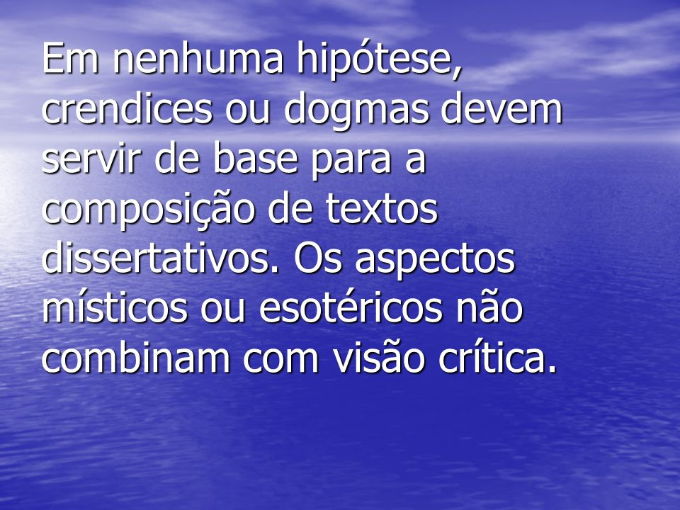 Em nenhuma hipótese, crendices ou dogmas devem servir de base para a composição de textos dissertativos. Os aspectos místicos ou esotéricos não combin