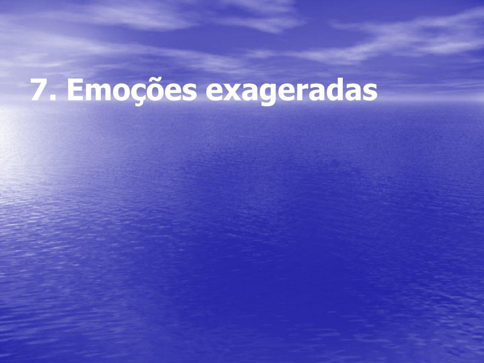7. Emoções exageradas