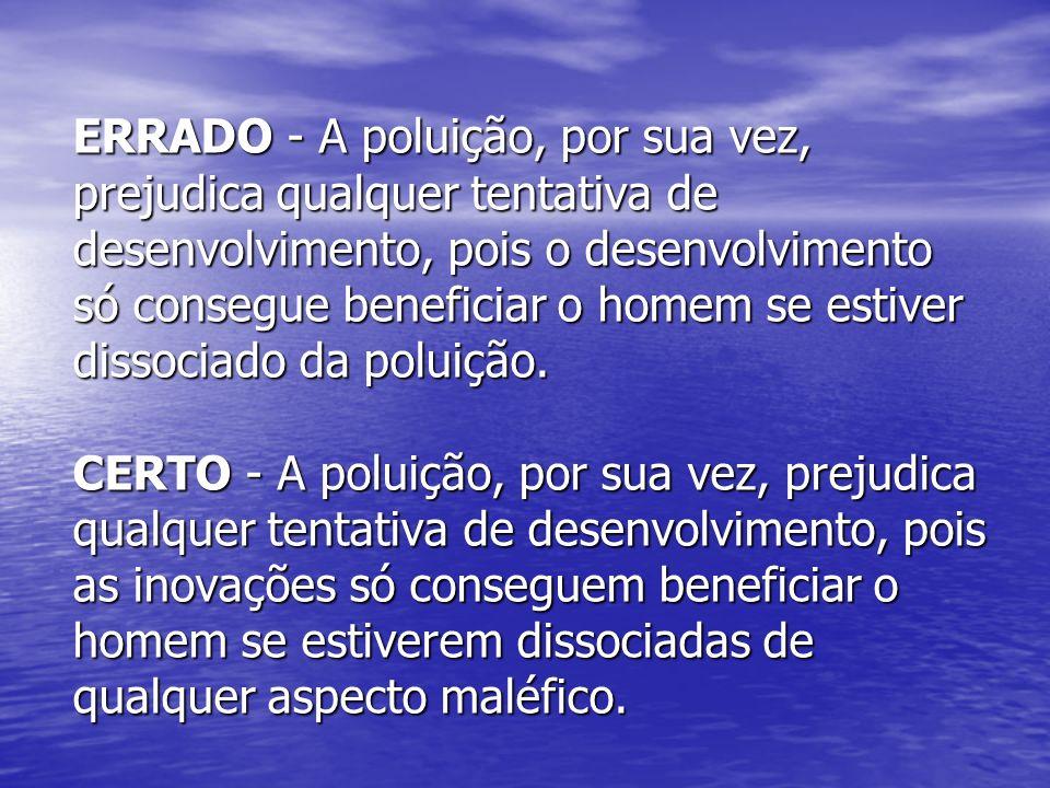 ERRADO - A poluição, por sua vez, prejudica qualquer tentativa de desenvolvimento, pois o desenvolvimento só consegue beneficiar o homem se estiver di