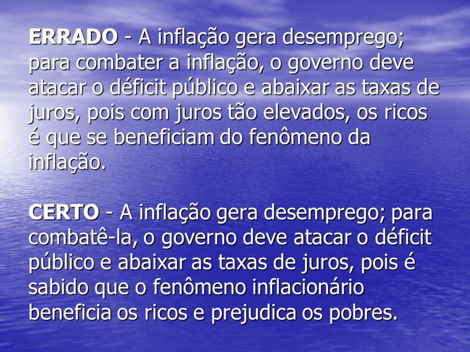 ERRADO - A inflação gera desemprego; para combater a inflação, o governo deve atacar o déficit público e abaixar as taxas de juros, pois com juros tão
