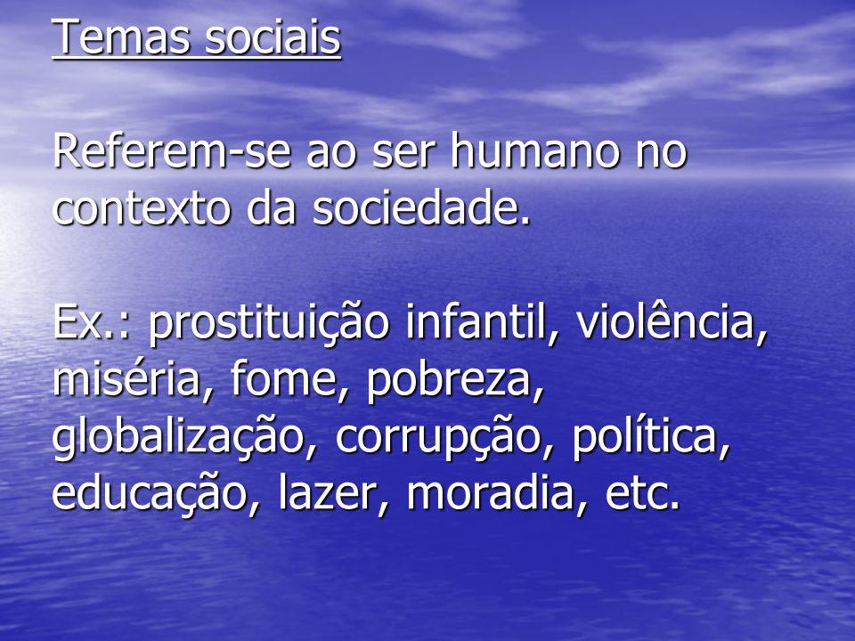 Temas sociais Referem-se ao ser humano no contexto da sociedade. Ex.: prostituição infantil, violência, miséria, fome, pobreza, globalização, corrupçã