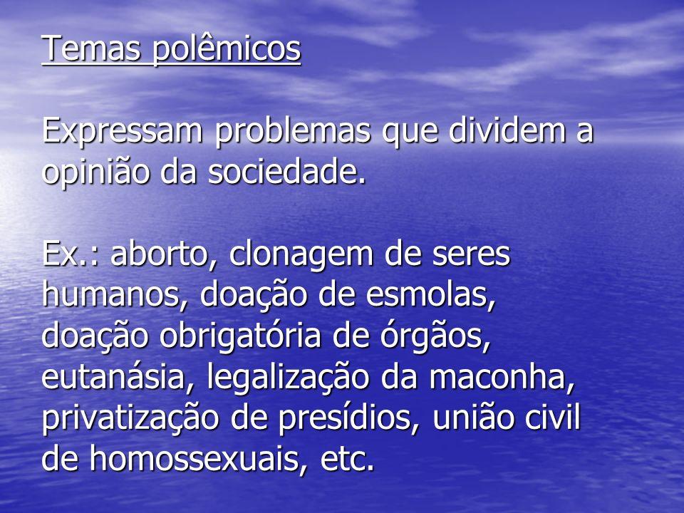 Temas polêmicos Expressam problemas que dividem a opinião da sociedade. Ex.: aborto, clonagem de seres humanos, doação de esmolas, doação obrigatória