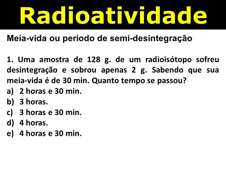 Radioatividade Meia-vida ou período de semi-desintegração 1.