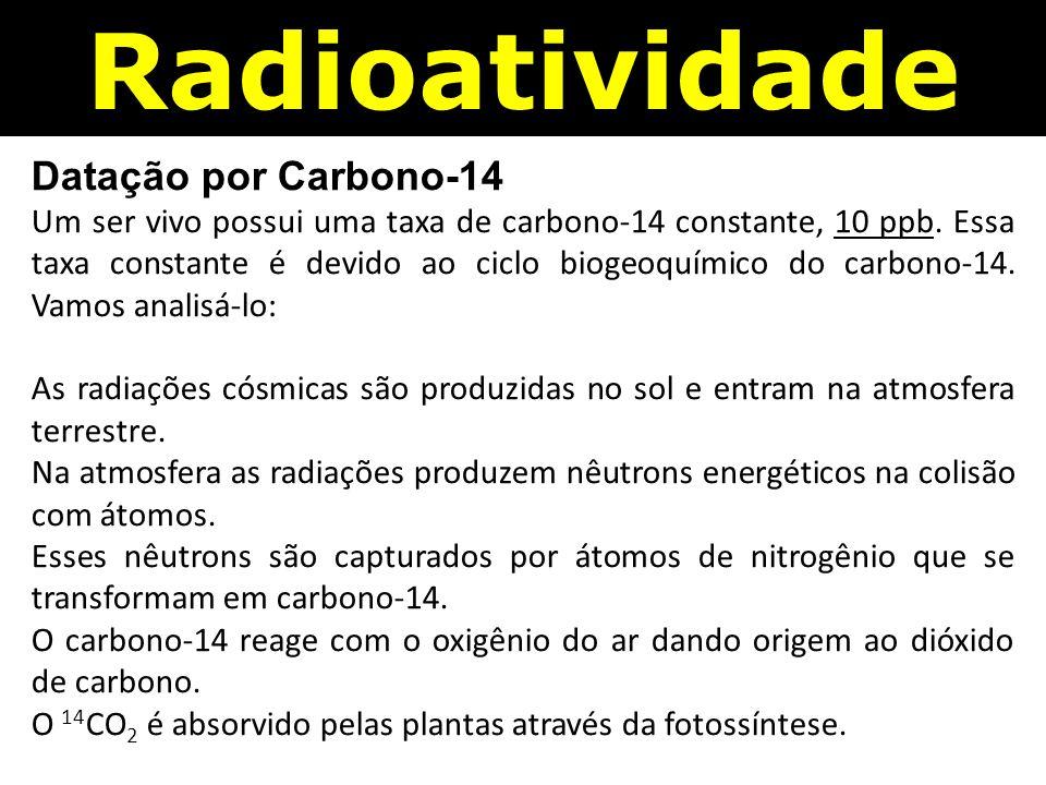 Radioatividade Datação por Carbono-14 Um ser vivo possui uma taxa de carbono-14 constante, 10 ppb.