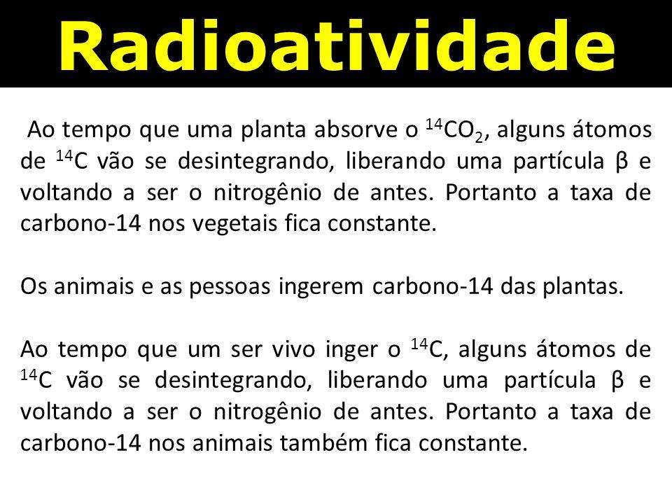 Radioatividade Ao tempo que uma planta absorve o 14 CO 2, alguns átomos de 14 C vão se desintegrando, liberando uma partícula β e voltando a ser o nitrogênio de antes.