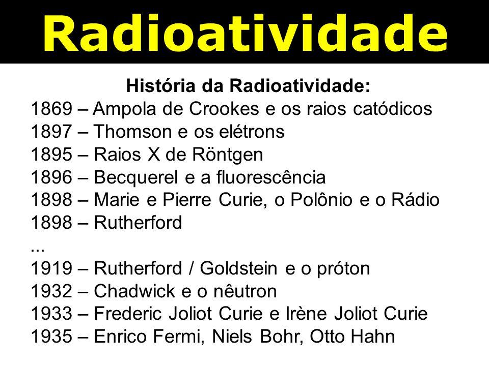 Radioatividade História da Radioatividade: 1869 – Ampola de Crookes e os raios catódicos 1897 – Thomson e os elétrons 1895 – Raios X de Röntgen 1896 – Becquerel e a fluorescência 1898 – Marie e Pierre Curie, o Polônio e o Rádio 1898 – Rutherford...