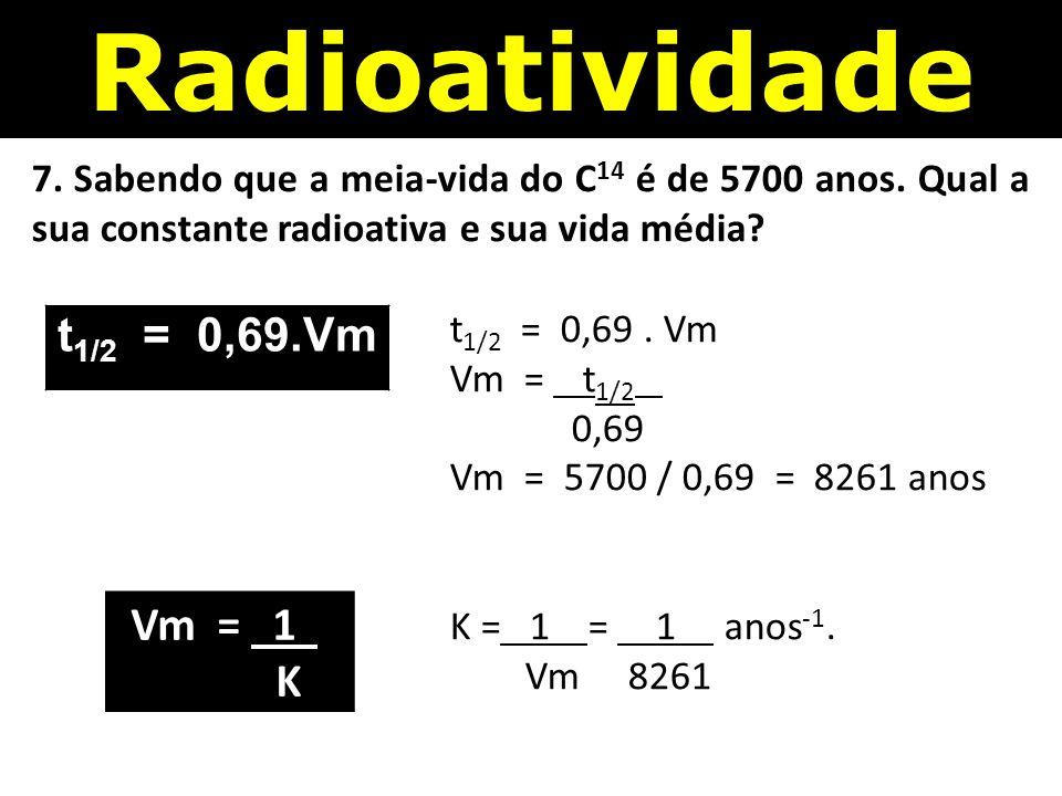 Radioatividade 7.Sabendo que a meia-vida do C 14 é de 5700 anos.