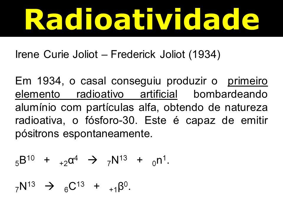 Radioatividade Irene Curie Joliot – Frederick Joliot (1934) Em 1934, o casal conseguiu produzir o primeiro elemento radioativo artificial bombardeando alumínio com partículas alfa, obtendo de natureza radioativa, o fósforo-30.