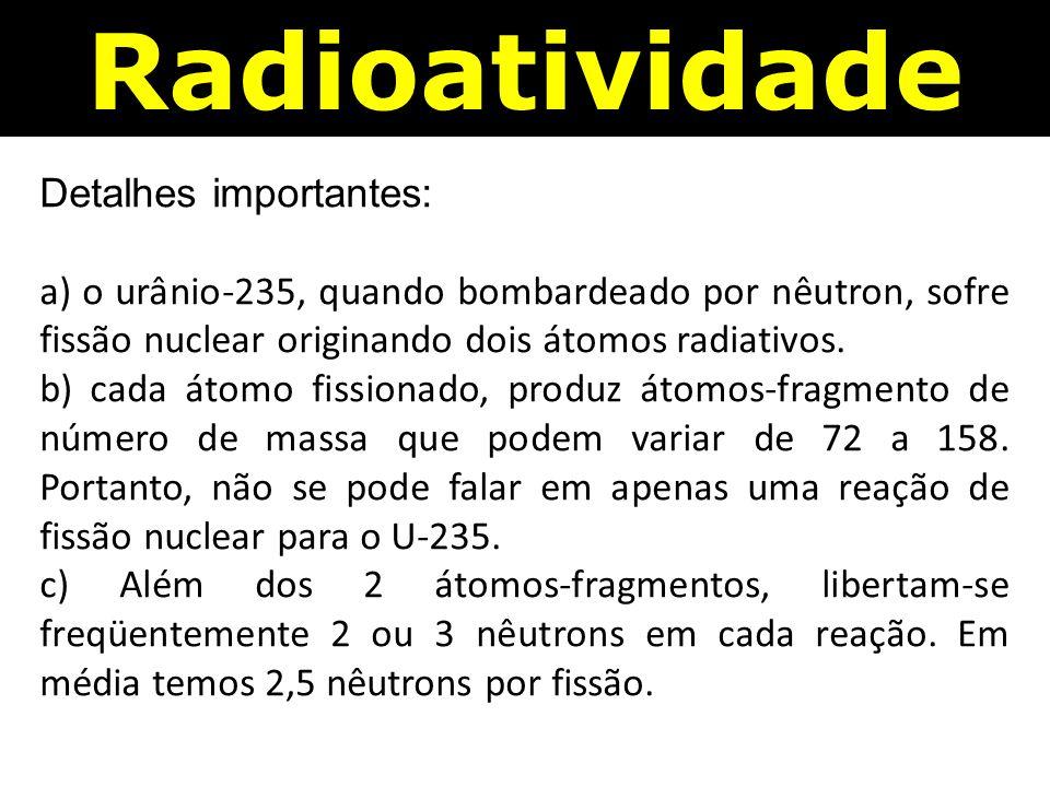 Detalhes importantes: a) o urânio-235, quando bombardeado por nêutron, sofre fissão nuclear originando dois átomos radiativos.