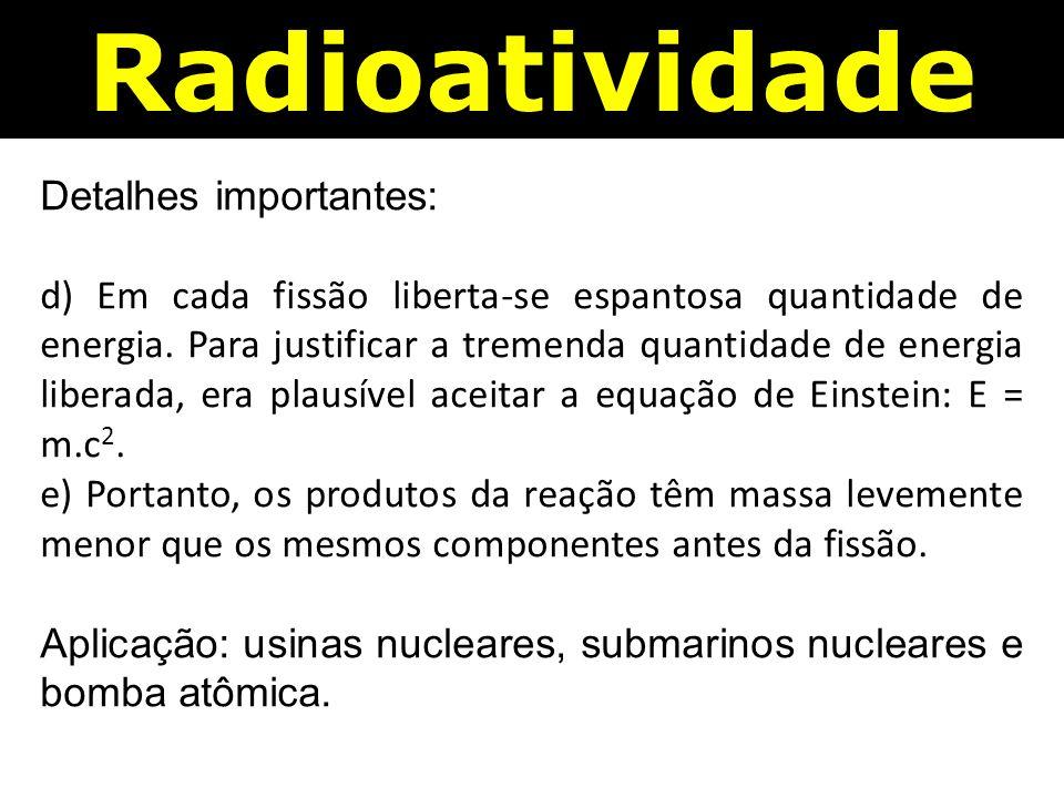 Radioatividade Detalhes importantes: d) Em cada fissão liberta-se espantosa quantidade de energia.