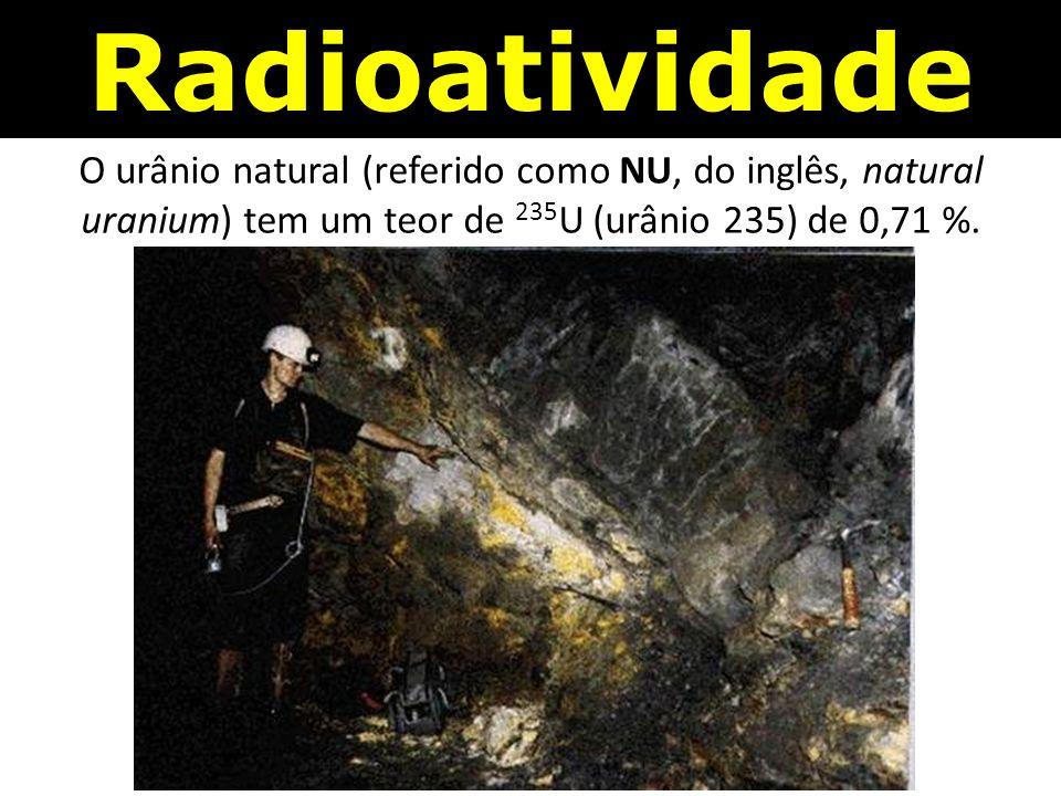 Radioatividade O urânio natural (referido como NU, do inglês, natural uranium) tem um teor de 235 U (urânio 235) de 0,71 %.