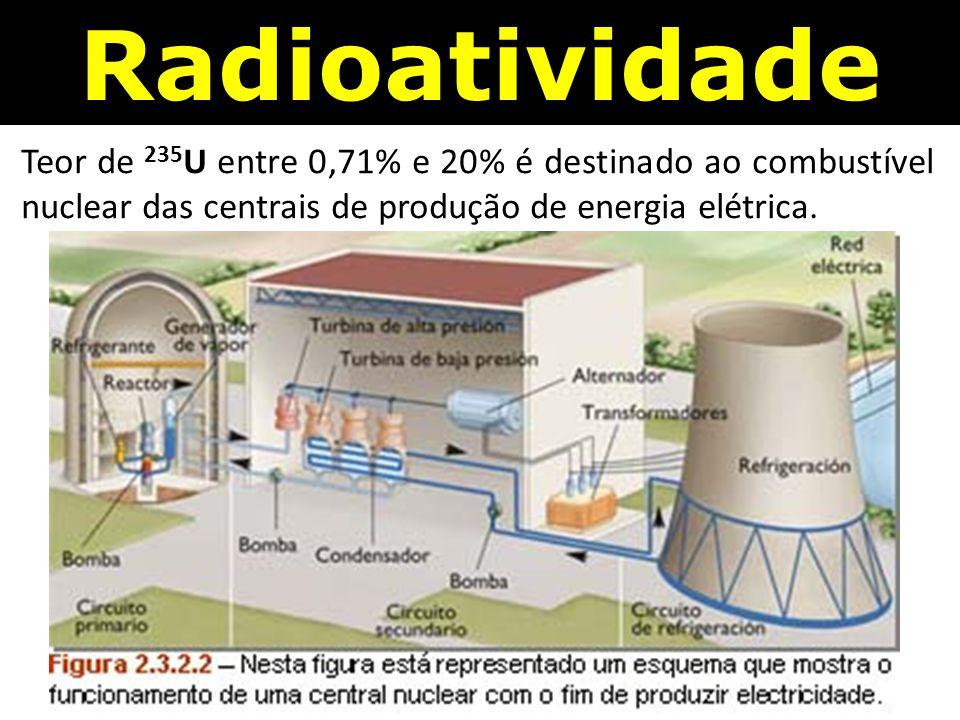 Radioatividade Teor de 235 U entre 0,71% e 20% é destinado ao combustível nuclear das centrais de produção de energia elétrica.