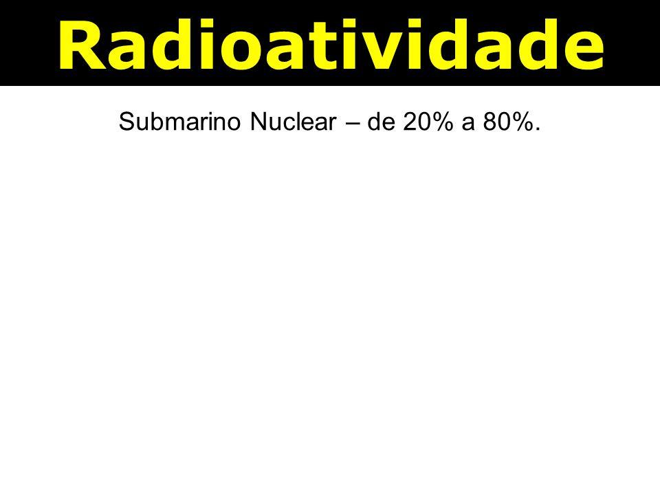 Radioatividade Submarino Nuclear – de 20% a 80%.