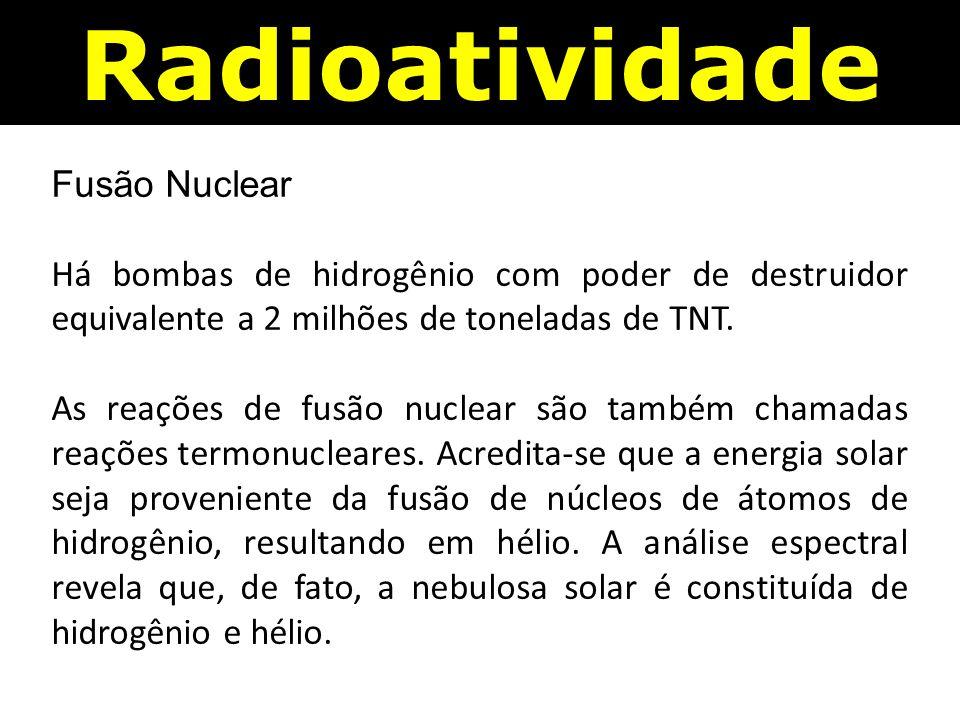 Fusão Nuclear Há bombas de hidrogênio com poder de destruidor equivalente a 2 milhões de toneladas de TNT.
