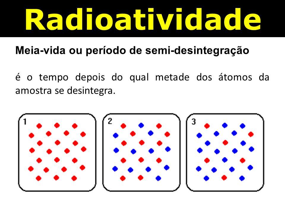 Radioatividade Meia-vida ou período de semi-desintegração é o tempo depois do qual metade dos átomos da amostra se desintegra.