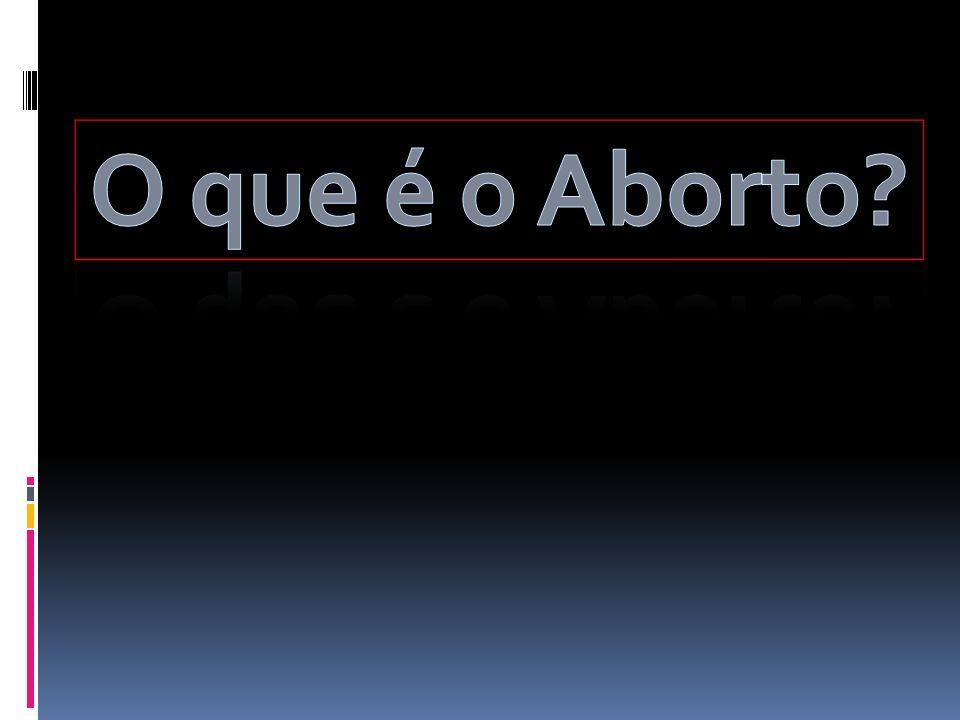 Pontos relevantes: I - O QUE É O ABORTO.II - COMO É FEITO UM ABORTO.